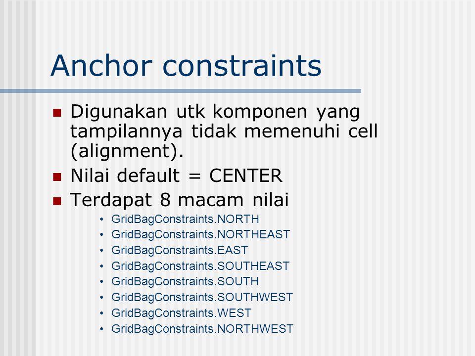 Anchor constraints Digunakan utk komponen yang tampilannya tidak memenuhi cell (alignment).