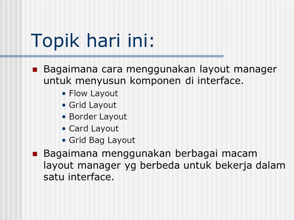 Topik hari ini: Bagaimana cara menggunakan layout manager untuk menyusun komponen di interface.