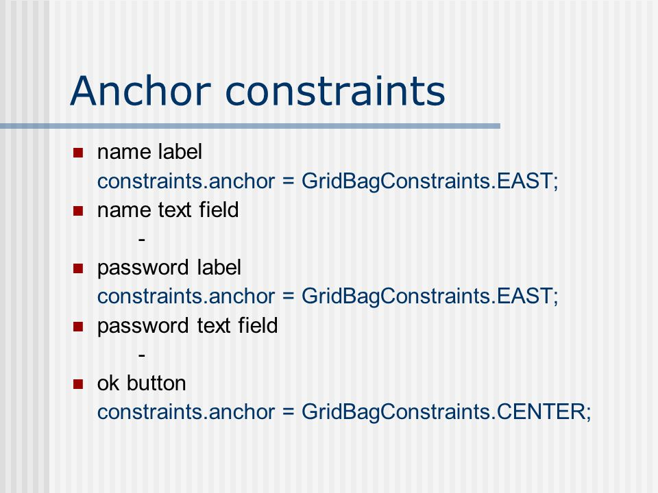 Anchor constraints name label constraints.anchor = GridBagConstraints.EAST; name text field - password label constraints.anchor = GridBagConstraints.EAST; password text field - ok button constraints.anchor = GridBagConstraints.CENTER;