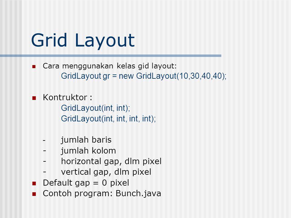 Grid Layout Cara menggunakan kelas gid layout: GridLayout gr = new GridLayout(10,30,40,40); Kontruktor : GridLayout(int, int); GridLayout(int, int, in