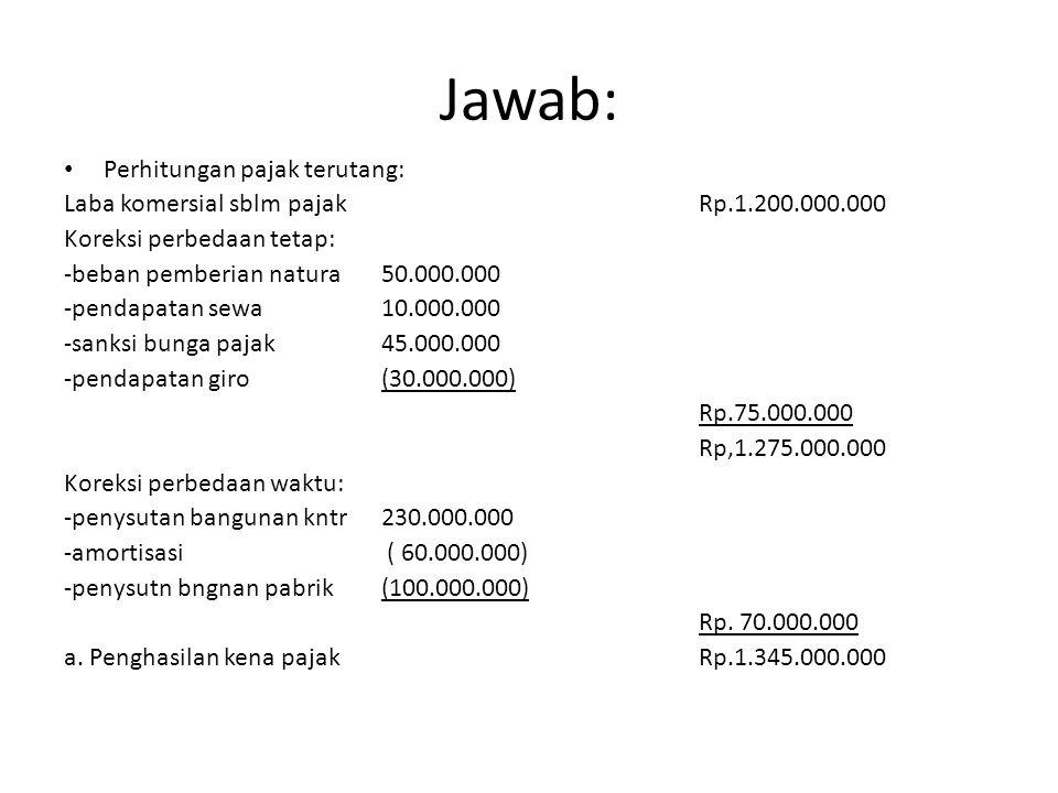 Jawab: Perhitungan pajak terutang: Laba komersial sblm pajakRp.1.200.000.000 Koreksi perbedaan tetap: -beban pemberian natura50.000.000 -pendapatan se