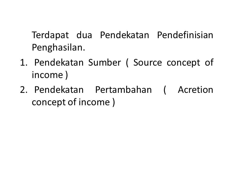 Terdapat dua Pendekatan Pendefinisian Penghasilan. 1. Pendekatan Sumber ( Source concept of income ) 2. Pendekatan Pertambahan ( Acretion concept of i