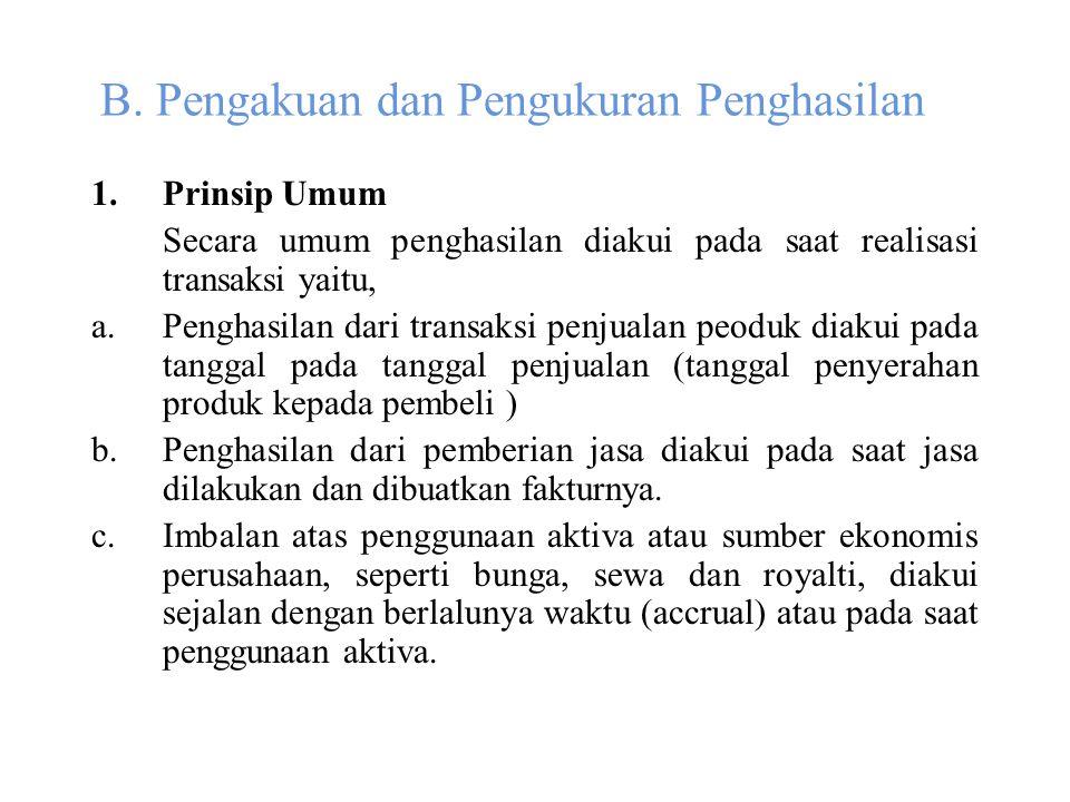 B. Pengakuan dan Pengukuran Penghasilan 1.Prinsip Umum Secara umum penghasilan diakui pada saat realisasi transaksi yaitu, a.Penghasilan dari transaks