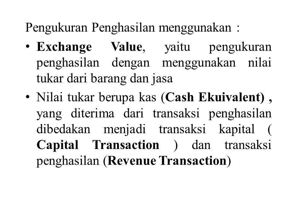 Pengukuran Penghasilan menggunakan : Exchange Value, yaitu pengukuran penghasilan dengan menggunakan nilai tukar dari barang dan jasa Nilai tukar berupa kas (Cash Ekuivalent), yang diterima dari transaksi penghasilan dibedakan menjadi transaksi kapital ( Capital Transaction ) dan transaksi penghasilan (Revenue Transaction)