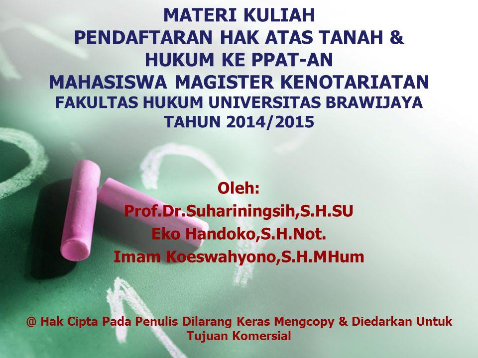 MATERI KULIAH PENDAFTARAN HAK ATAS TANAH & HUKUM KE PPAT-AN MAHASISWA MAGISTER KENOTARIATAN FAKULTAS HUKUM UNIVERSITAS BRAWIJAYA TAHUN 2014/2015 Oleh: Prof.Dr.Suhariningsih,S.H.SU Eko Handoko,S.H.Not.