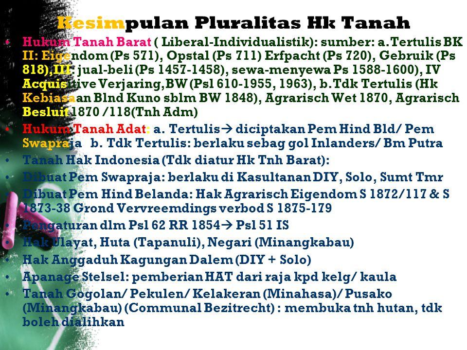 Kesimpulan Pluralitas Hk Tanah Hukum Tanah Barat ( Liberal-Individualistik): sumber: a.Tertulis BK II: Eigendom (Ps 571), Opstal (Ps 711) Erfpacht (Ps 720), Gebruik (Ps 818),III: jual-beli (Ps 1457-1458), sewa-menyewa Ps 1588-1600), IV Acquisitive Verjaring,BW (Psl 610-1955, 1963), b.Tdk Tertulis (Hk Kebiasaan Blnd Kuno sblm BW 1848), Agrarisch Wet 1870, Agrarisch Besluit 1870 /118(Tnh Adm) Hukum Tanah Adat: a.