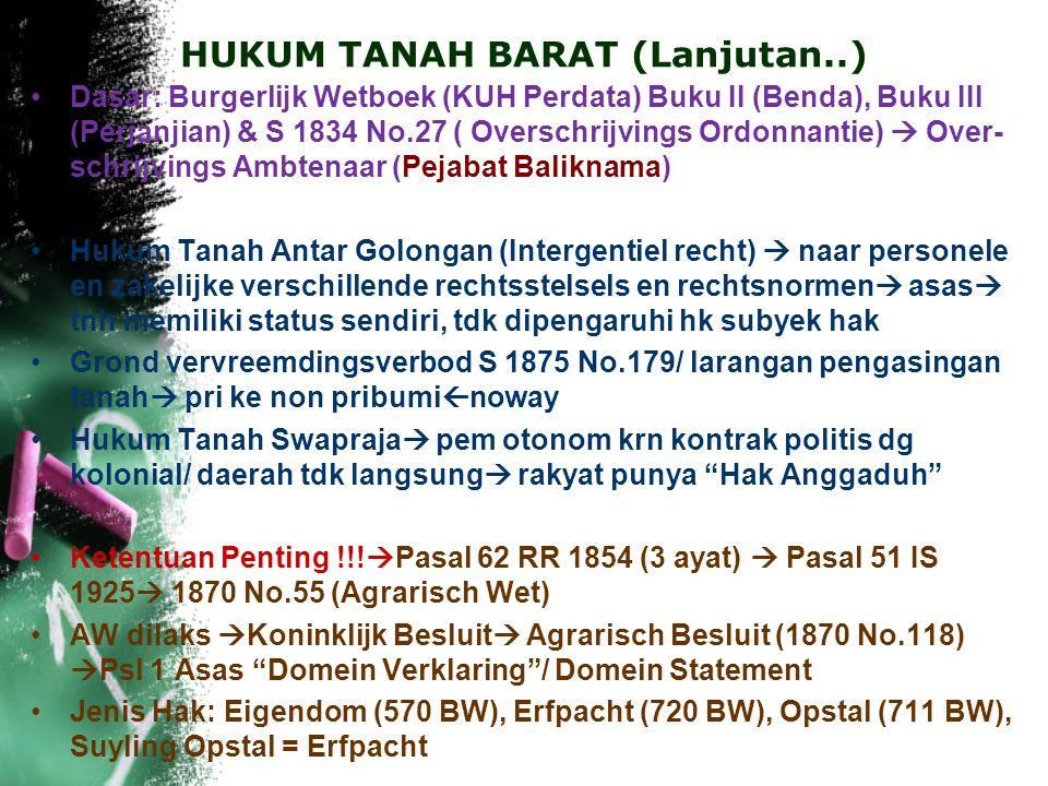 HUKUM TANAH BARAT (Lanjutan..) Dasar: Burgerlijk Wetboek (KUH Perdata) Buku II (Benda), Buku III (Perjanjian) & S 1834 No.27 ( Overschrijvings Ordonnantie)  Over- schrijvings Ambtenaar (Pejabat Baliknama) Hukum Tanah Antar Golongan (Intergentiel recht)  naar personele en zakelijke verschillende rechtsstelsels en rechtsnormen  asas  tnh memiliki status sendiri, tdk dipengaruhi hk subyek hak Grond vervreemdingsverbod S 1875 No.179/ larangan pengasingan tanah  pri ke non pribumi  noway Hukum Tanah Swapraja  pem otonom krn kontrak politis dg kolonial/ daerah tdk langsung  rakyat punya Hak Anggaduh Ketentuan Penting !!.