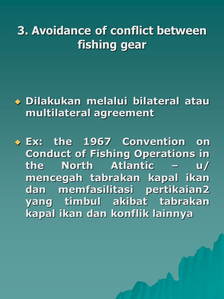 3. Avoidance of conflict between fishing gear  Dilakukan melalui bilateral atau multilateral agreement  Ex: the 1967 Convention on Conduct of Fishin