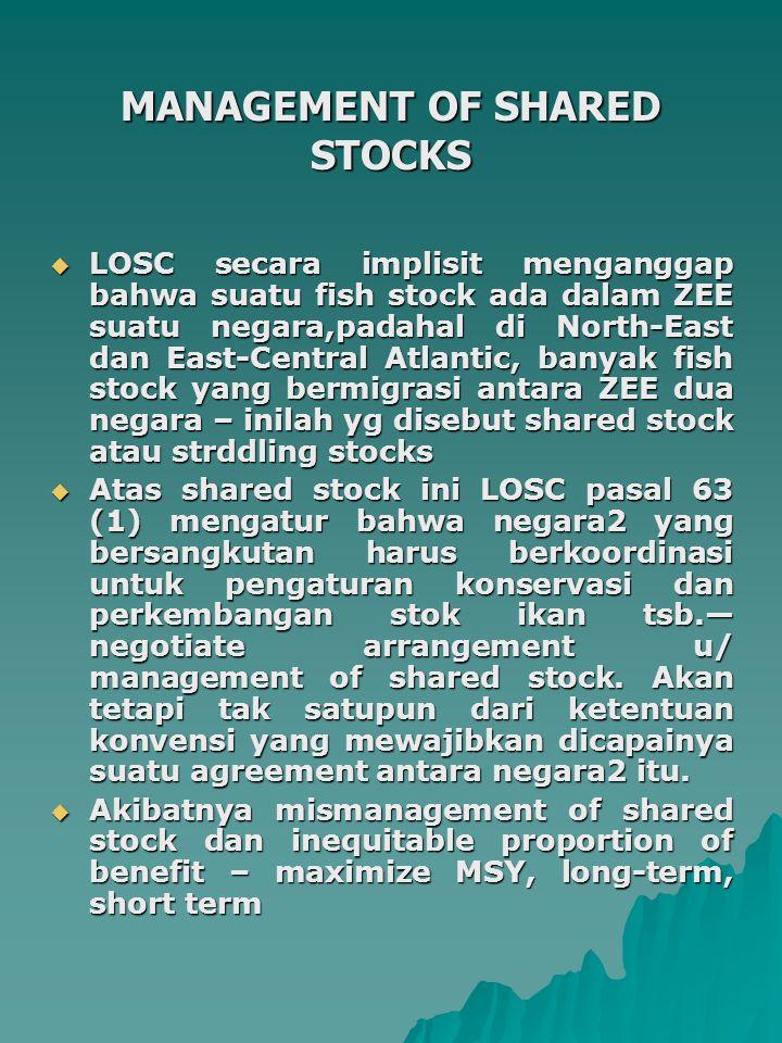 MANAGEMENT OF SHARED STOCKS  LOSC secara implisit menganggap bahwa suatu fish stock ada dalam ZEE suatu negara,padahal di North-East dan East-Central Atlantic, banyak fish stock yang bermigrasi antara ZEE dua negara – inilah yg disebut shared stock atau strddling stocks  Atas shared stock ini LOSC pasal 63 (1) mengatur bahwa negara2 yang bersangkutan harus berkoordinasi untuk pengaturan konservasi dan perkembangan stok ikan tsb.— negotiate arrangement u/ management of shared stock.