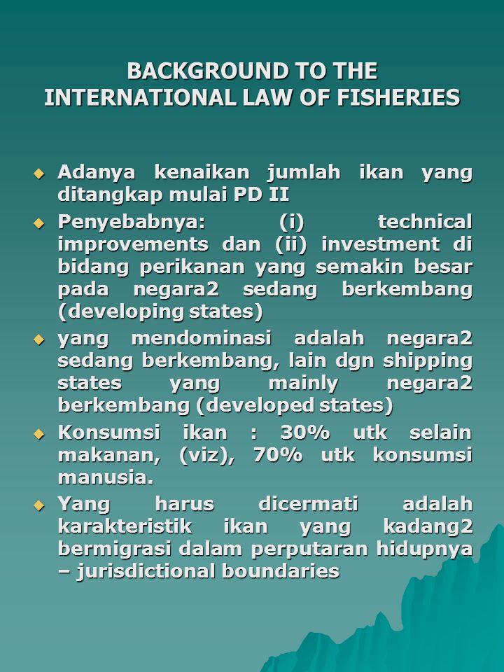 BACKGROUND TO THE INTERNATIONAL LAW OF FISHERIES  Adanya kenaikan jumlah ikan yang ditangkap mulai PD II  Penyebabnya: (i) technical improvements dan (ii) investment di bidang perikanan yang semakin besar pada negara2 sedang berkembang (developing states)  yang mendominasi adalah negara2 sedang berkembang, lain dgn shipping states yang mainly negara2 berkembang (developed states)  Konsumsi ikan : 30% utk selain makanan, (viz), 70% utk konsumsi manusia.