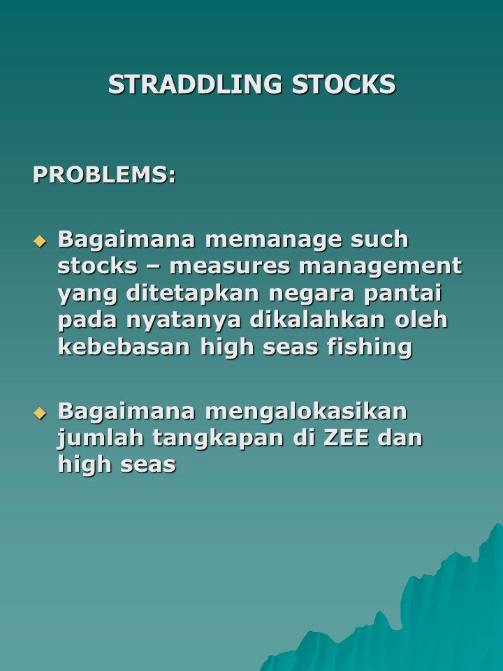 STRADDLING STOCKS PROBLEMS:  Bagaimana memanage such stocks – measures management yang ditetapkan negara pantai pada nyatanya dikalahkan oleh kebebasan high seas fishing  Bagaimana mengalokasikan jumlah tangkapan di ZEE dan high seas
