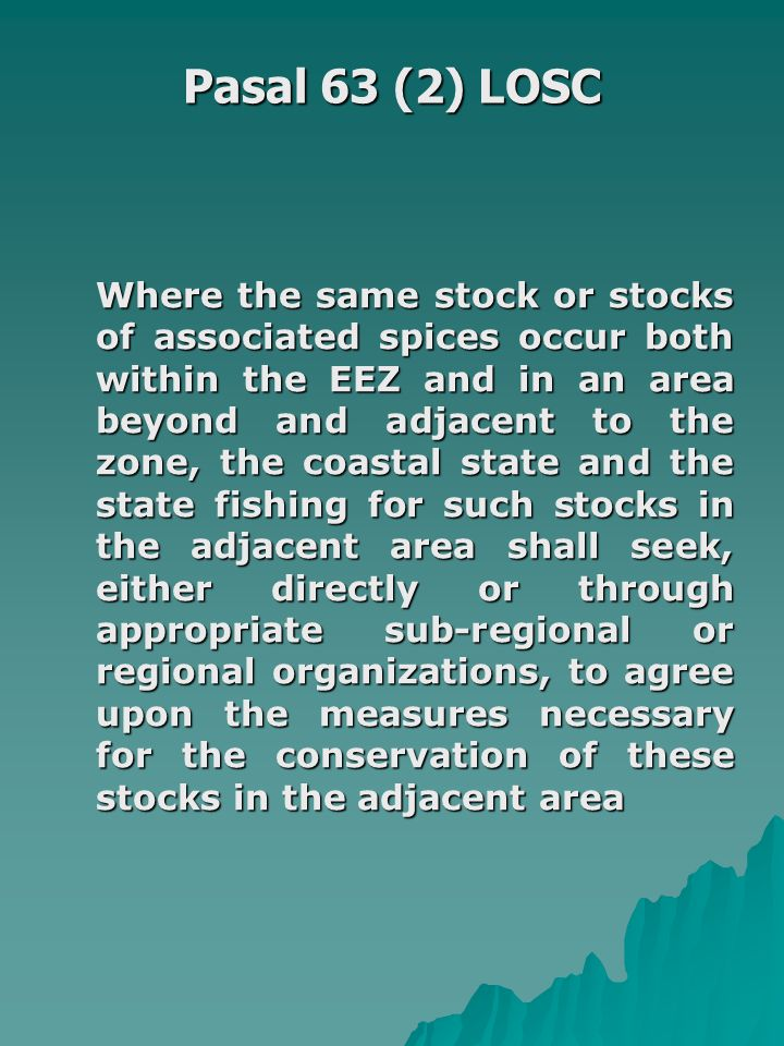 Pasal 63 (2) LOSC Where the same stock or stocks of associated spices occur both within the EEZ and in an area beyond and adjacent to the zone, the co