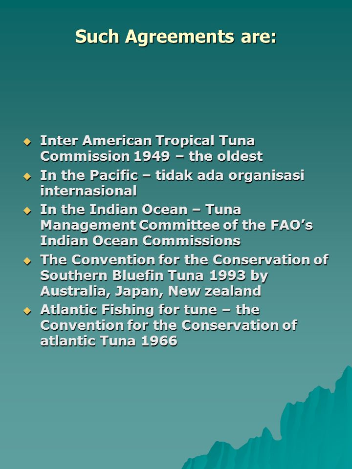 Such Agreements are:  Inter American Tropical Tuna Commission 1949 – the oldest  In the Pacific – tidak ada organisasi internasional  In the Indian