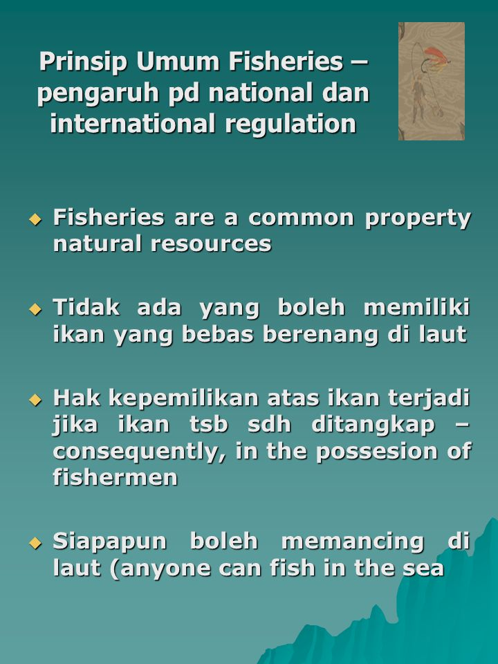 Prinsip Umum Fisheries – pengaruh pd national dan international regulation  Fisheries are a common property natural resources  Tidak ada yang boleh