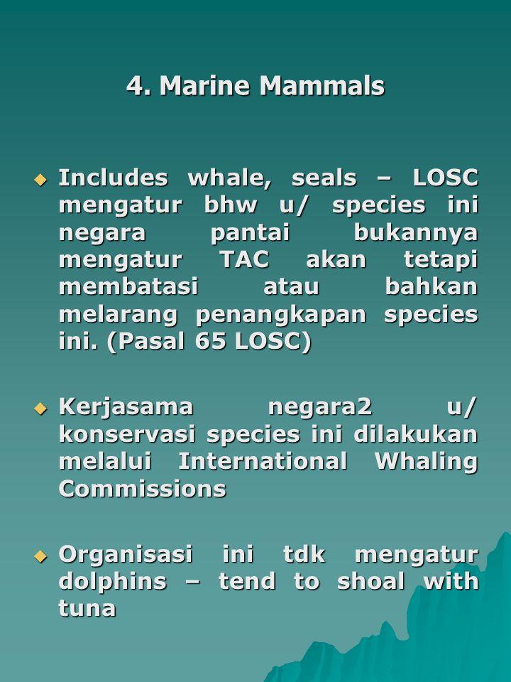 4. Marine Mammals  Includes whale, seals – LOSC mengatur bhw u/ species ini negara pantai bukannya mengatur TAC akan tetapi membatasi atau bahkan mel