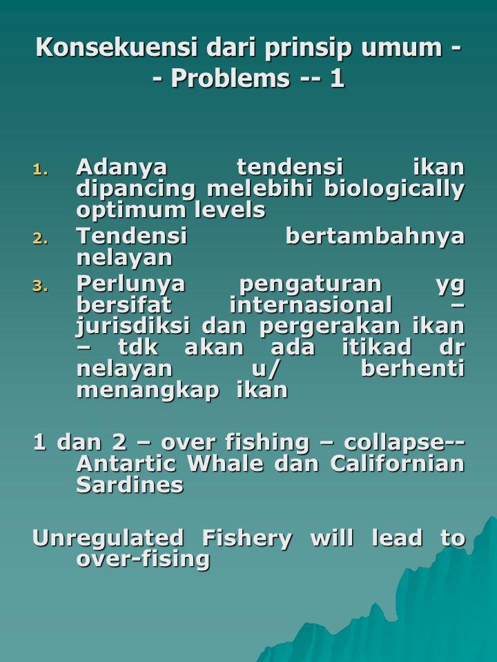 Konsekuensi dari prinsip umum - - Problems -- 1 1. Adanya tendensi ikan dipancing melebihi biologically optimum levels 2. Tendensi bertambahnya nelaya