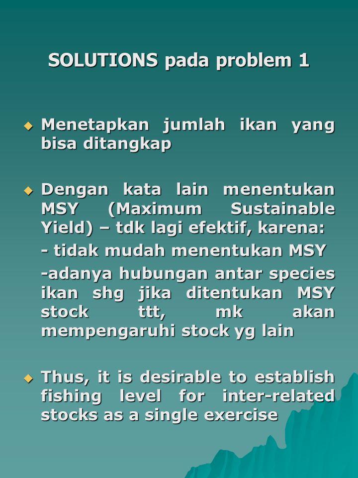 Problems 2  Economic Inefficiency  Dengan bertambahnya nelayan, maka jumlah tangkapan perkapal akan menurun – economic return-nya juga turun  Over capacity – over capitalisation  Solution : Menentukan Maximum Economic Yield (MEY)