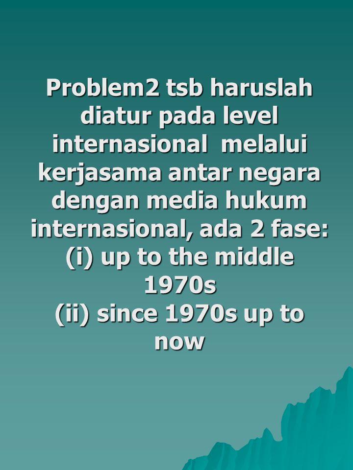Problem2 tsb haruslah diatur pada level internasional melalui kerjasama antar negara dengan media hukum internasional, ada 2 fase: (i) up to the middle 1970s (ii) since 1970s up to now