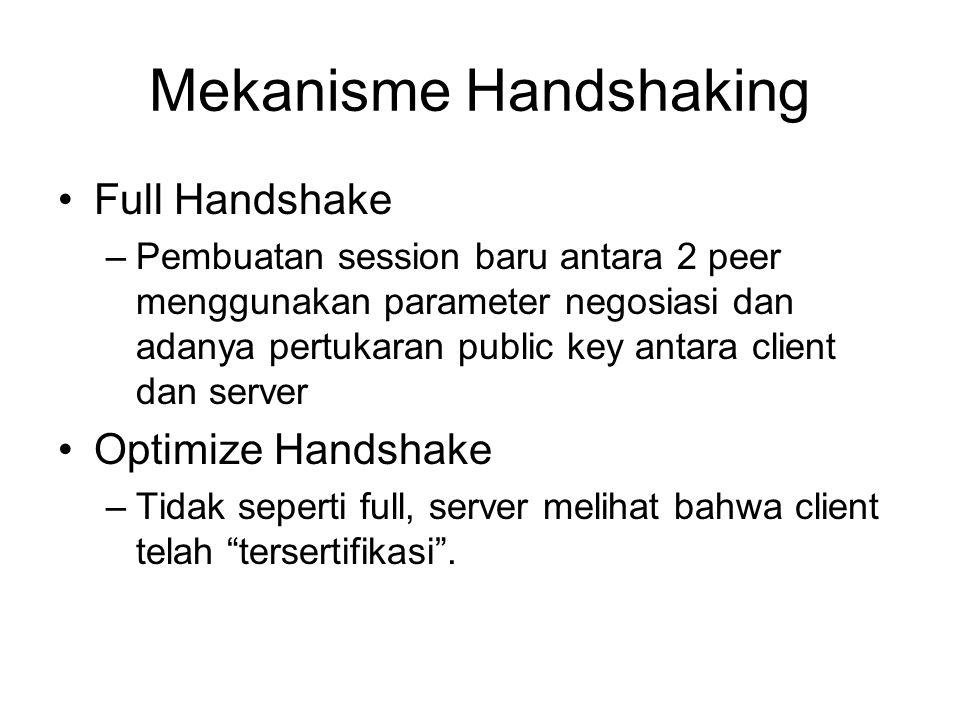 Mekanisme Handshaking Full Handshake –Pembuatan session baru antara 2 peer menggunakan parameter negosiasi dan adanya pertukaran public key antara client dan server Optimize Handshake –Tidak seperti full, server melihat bahwa client telah tersertifikasi .