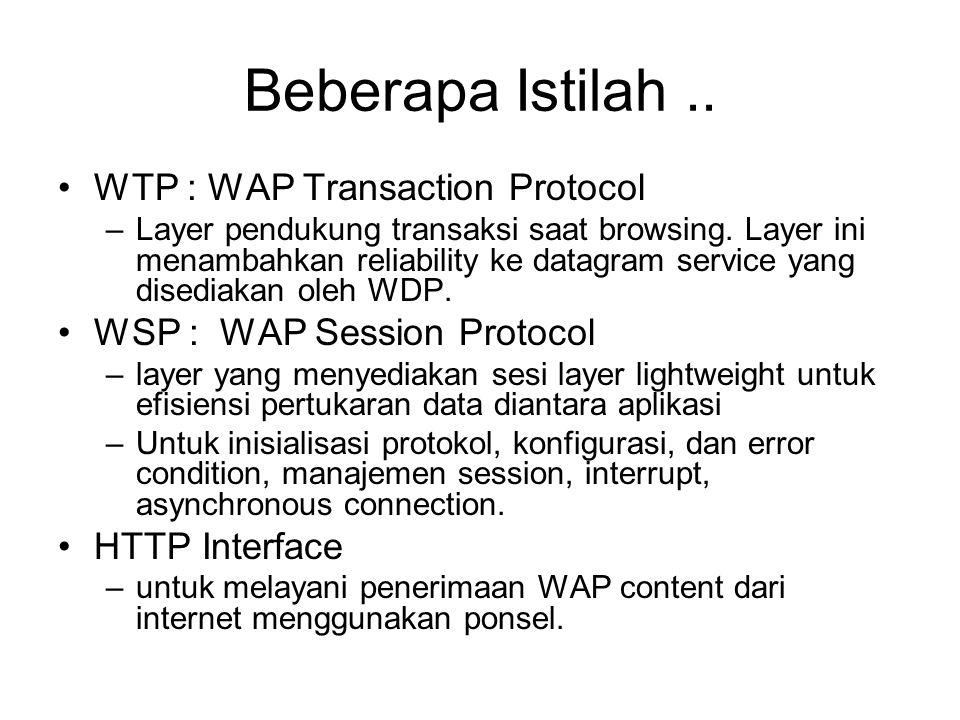 Beberapa Istilah.. WTP : WAP Transaction Protocol –Layer pendukung transaksi saat browsing. Layer ini menambahkan reliability ke datagram service yang