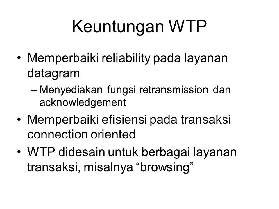 Keuntungan WTP Memperbaiki reliability pada layanan datagram –Menyediakan fungsi retransmission dan acknowledgement Memperbaiki efisiensi pada transaksi connection oriented WTP didesain untuk berbagai layanan transaksi, misalnya browsing