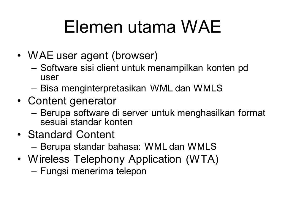 Elemen utama WAE WAE user agent (browser) –Software sisi client untuk menampilkan konten pd user –Bisa menginterpretasikan WML dan WMLS Content generator –Berupa software di server untuk menghasilkan format sesuai standar konten Standard Content –Berupa standar bahasa: WML dan WMLS Wireless Telephony Application (WTA) –Fungsi menerima telepon