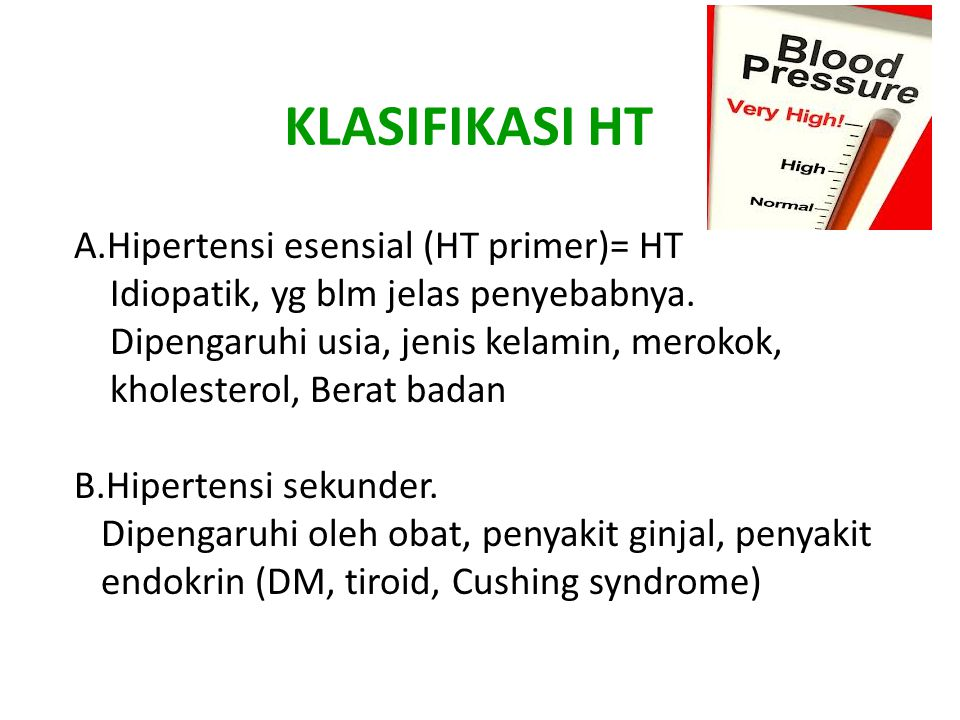 KLASIFIKASI HT A.Hipertensi esensial (HT primer)= HT Idiopatik, yg blm jelas penyebabnya. Dipengaruhi usia, jenis kelamin, merokok, kholesterol, Berat