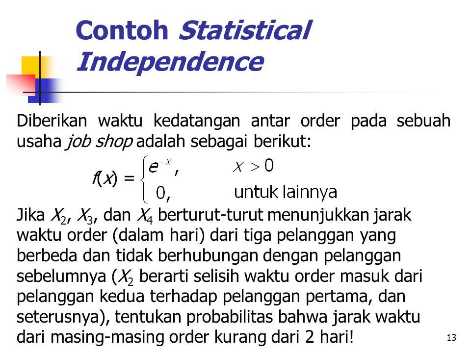 13 Contoh Statistical Independence Diberikan waktu kedatangan antar order pada sebuah usaha job shop adalah sebagai berikut: f(x) = Jika X 2, X 3, dan