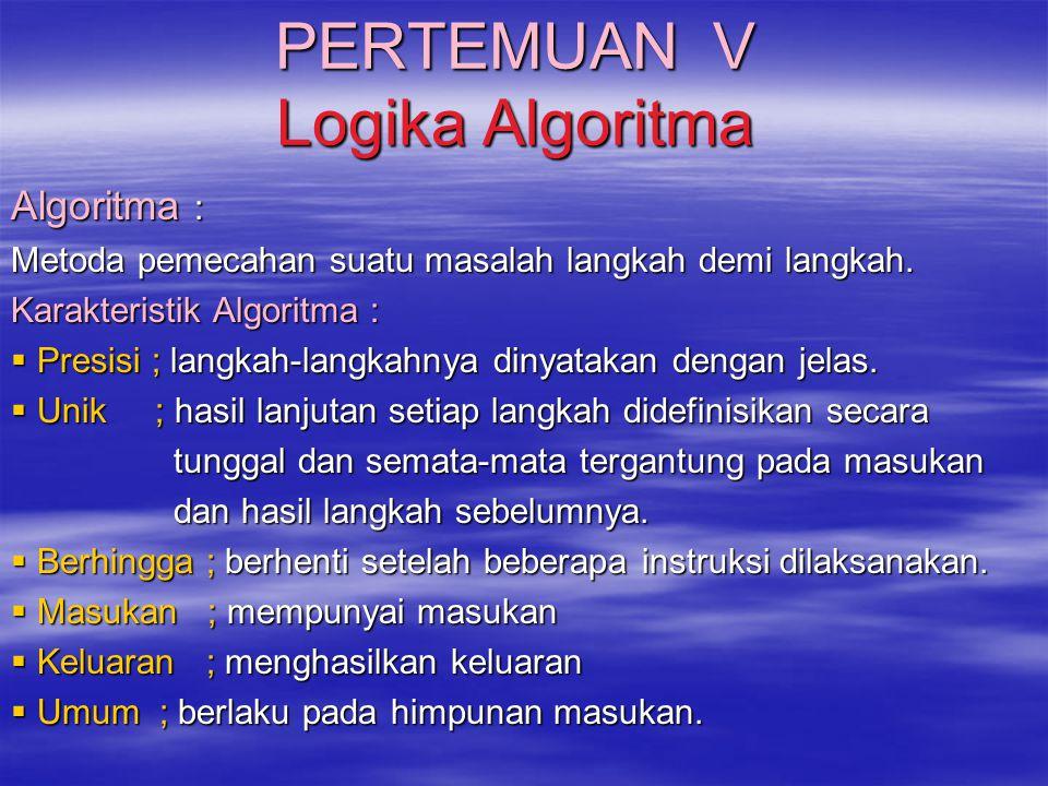 PERTEMUAN V Logika Algoritma Algoritma : Metoda pemecahan suatu masalah langkah demi langkah. Karakteristik Algoritma :  Presisi ; langkah-langkahnya
