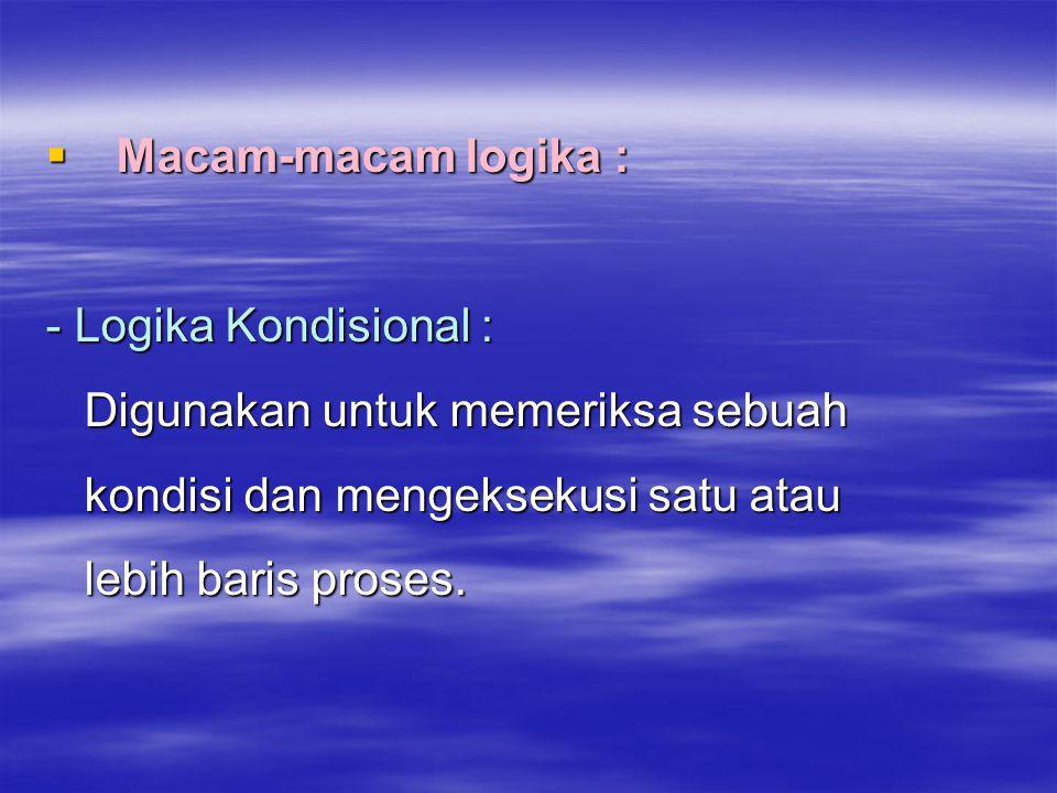  Macam-macam logika : - Logika Kondisional : Digunakan untuk memeriksa sebuah Digunakan untuk memeriksa sebuah kondisi dan mengeksekusi satu atau kon