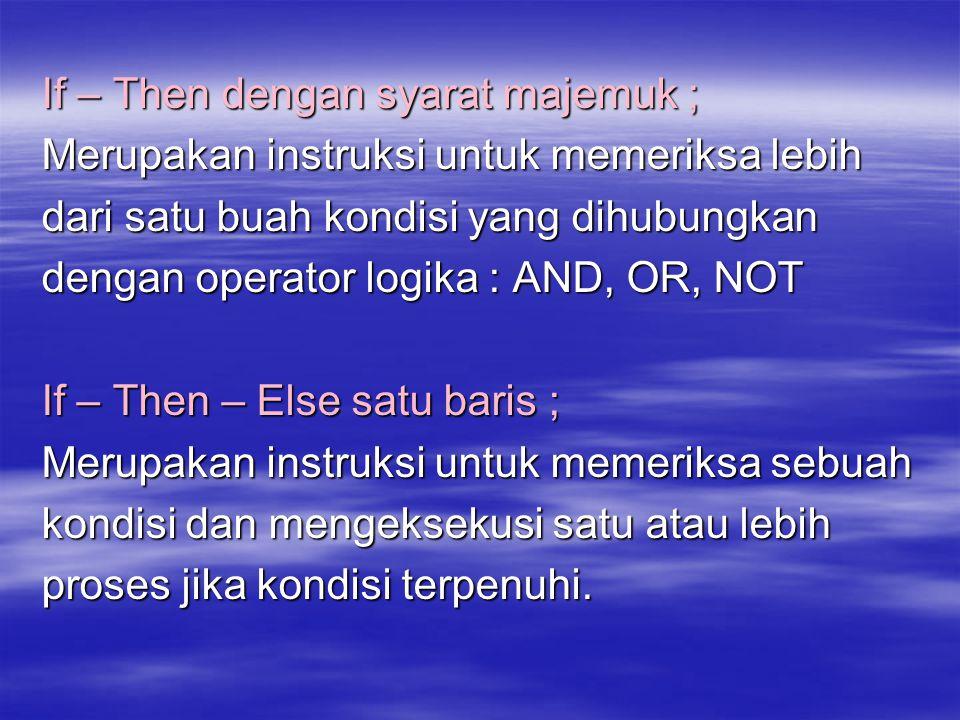 If – Then dengan syarat majemuk ; Merupakan instruksi untuk memeriksa lebih dari satu buah kondisi yang dihubungkan dengan operator logika : AND, OR,