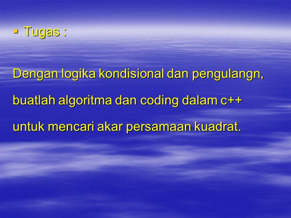  Tugas : Dengan logika kondisional dan pengulangn, buatlah algoritma dan coding dalam c++ untuk mencari akar persamaan kuadrat.