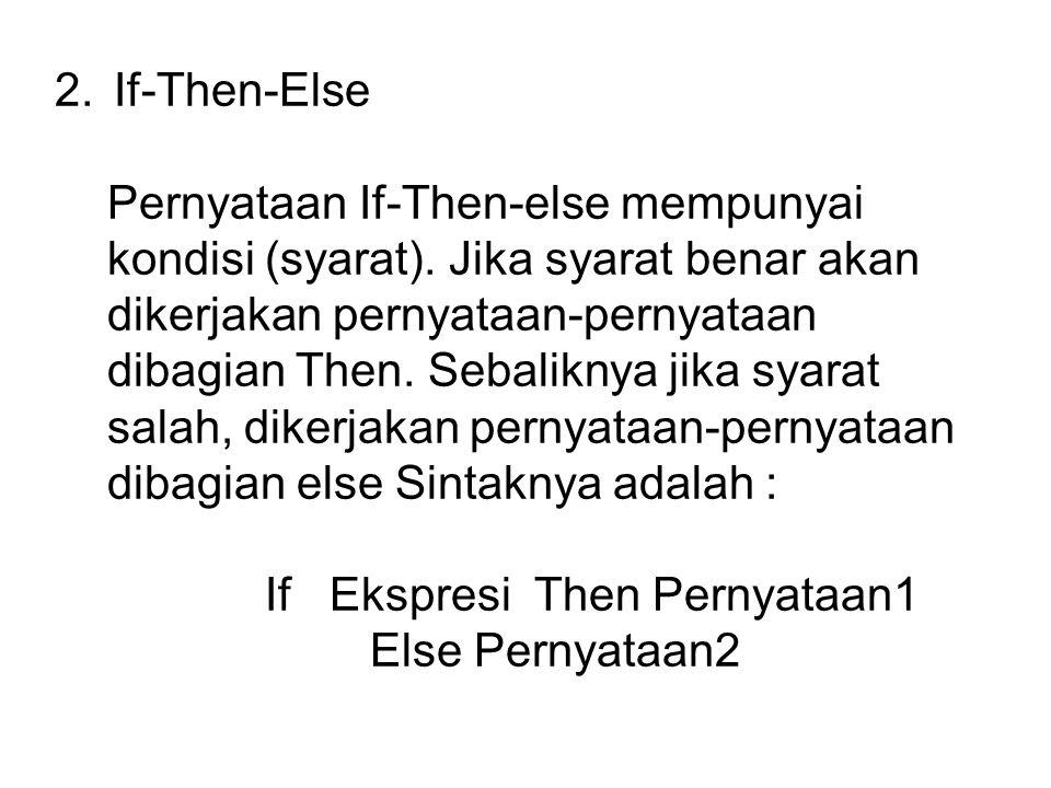 2.If-Then-Else Pernyataan If-Then-else mempunyai kondisi (syarat). Jika syarat benar akan dikerjakan pernyataan-pernyataan dibagian Then. Sebaliknya j