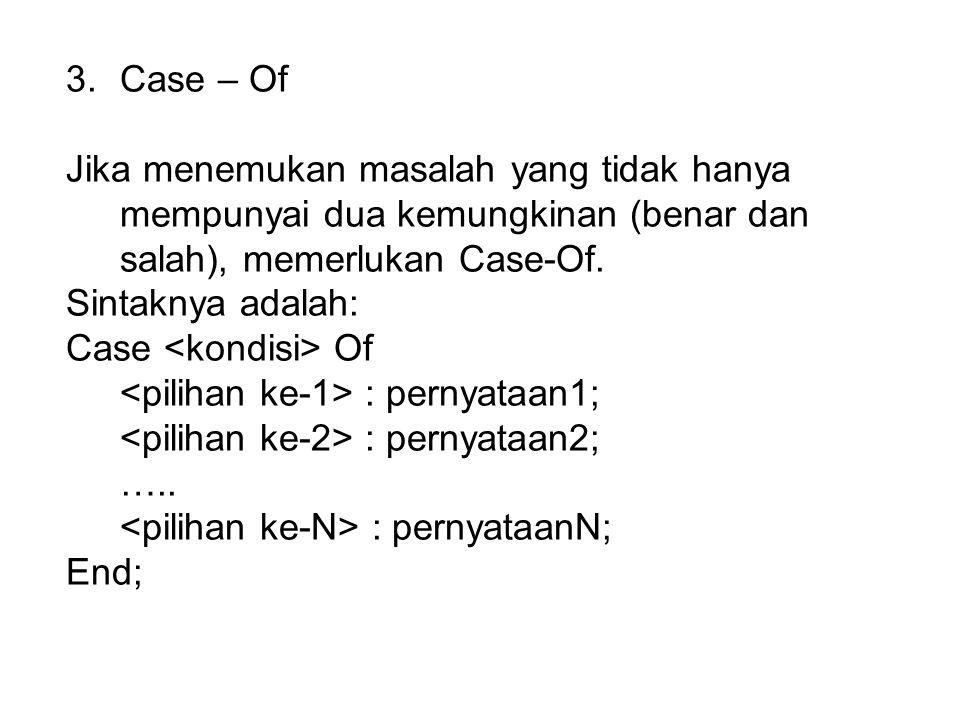 3.Case – Of Jika menemukan masalah yang tidak hanya mempunyai dua kemungkinan (benar dan salah), memerlukan Case-Of. Sintaknya adalah: Case Of : perny