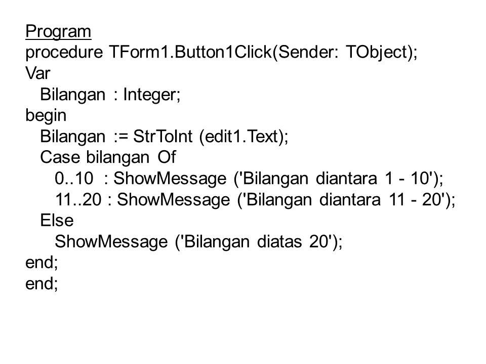 Program procedure TForm1.Button1Click(Sender: TObject); Var Bilangan : Integer; begin Bilangan := StrToInt (edit1.Text); Case bilangan Of 0..10 : Show