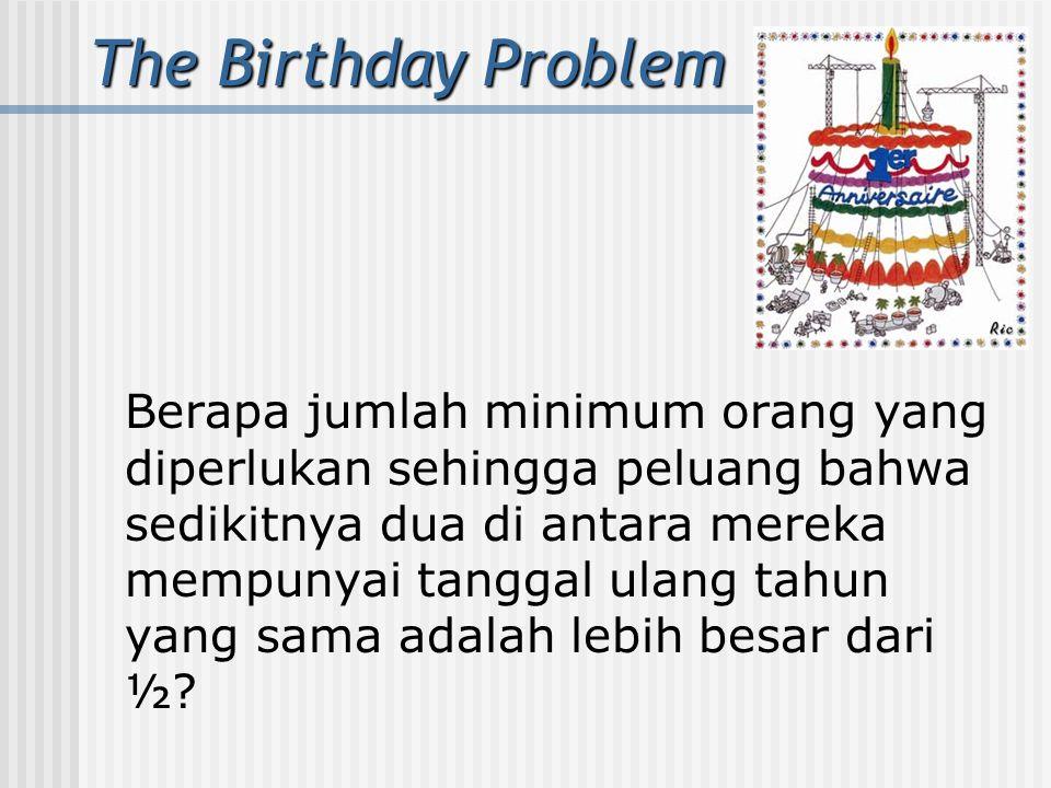 The Birthday Problem Berapa jumlah minimum orang yang diperlukan sehingga peluang bahwa sedikitnya dua di antara mereka mempunyai tanggal ulang tahun yang sama adalah lebih besar dari ½?