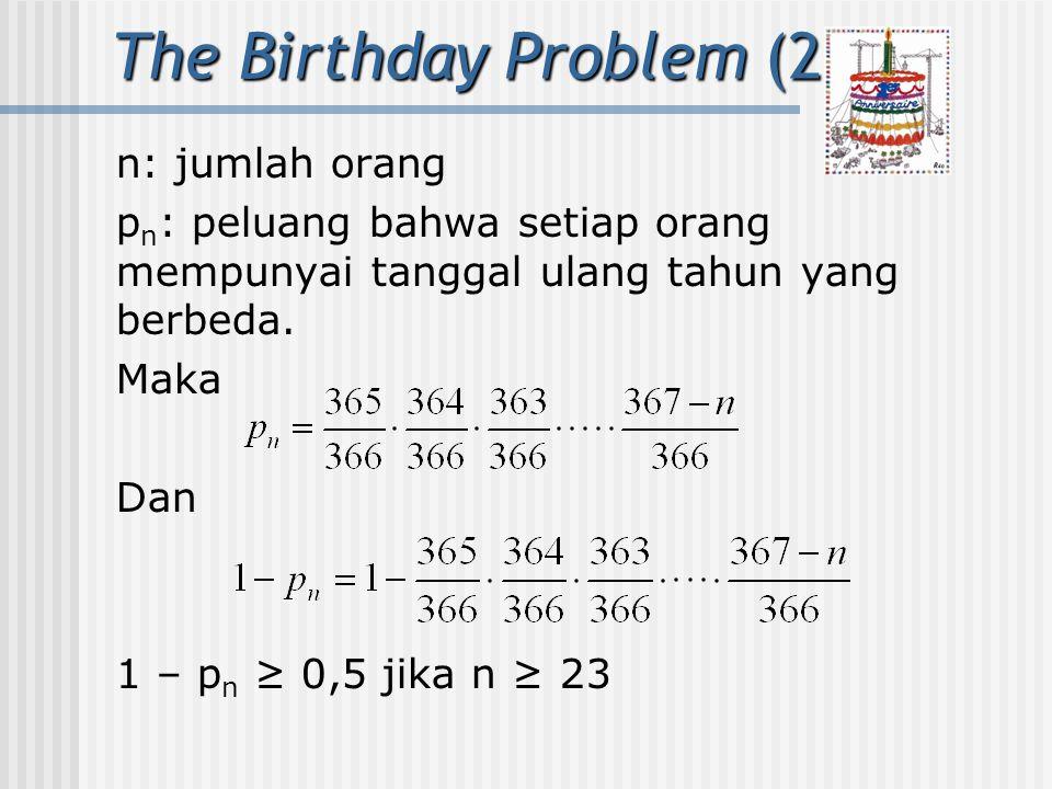 The Birthday Problem (2) n: jumlah orang p n : peluang bahwa setiap orang mempunyai tanggal ulang tahun yang berbeda. Maka Dan 1 – p n ≥ 0,5 jika n ≥