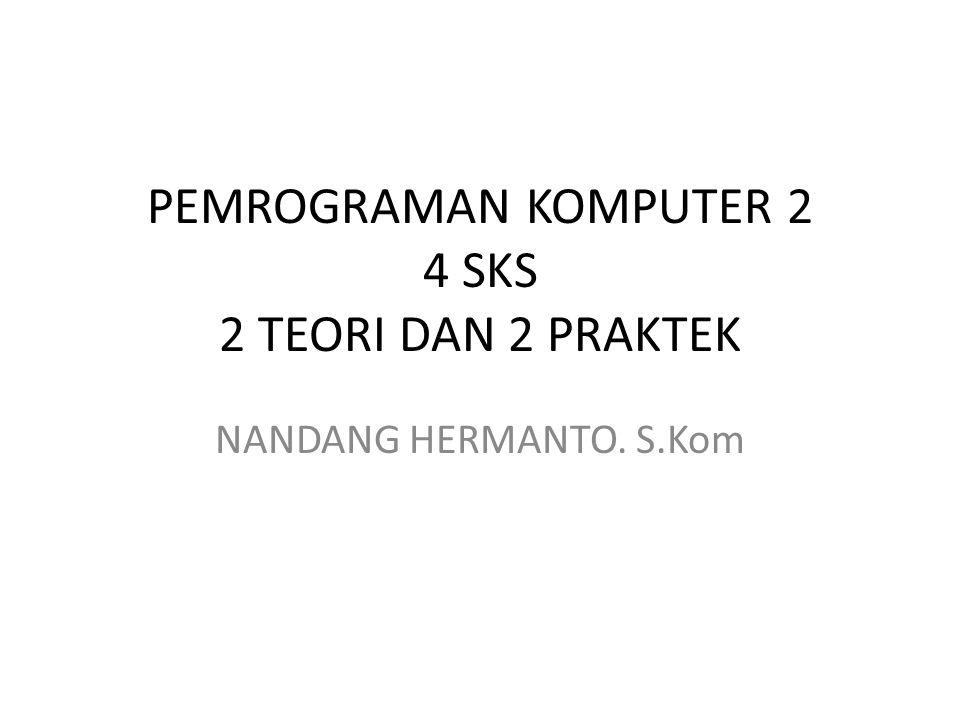 PEMROGRAMAN KOMPUTER 2 4 SKS 2 TEORI DAN 2 PRAKTEK NANDANG HERMANTO. S.Kom
