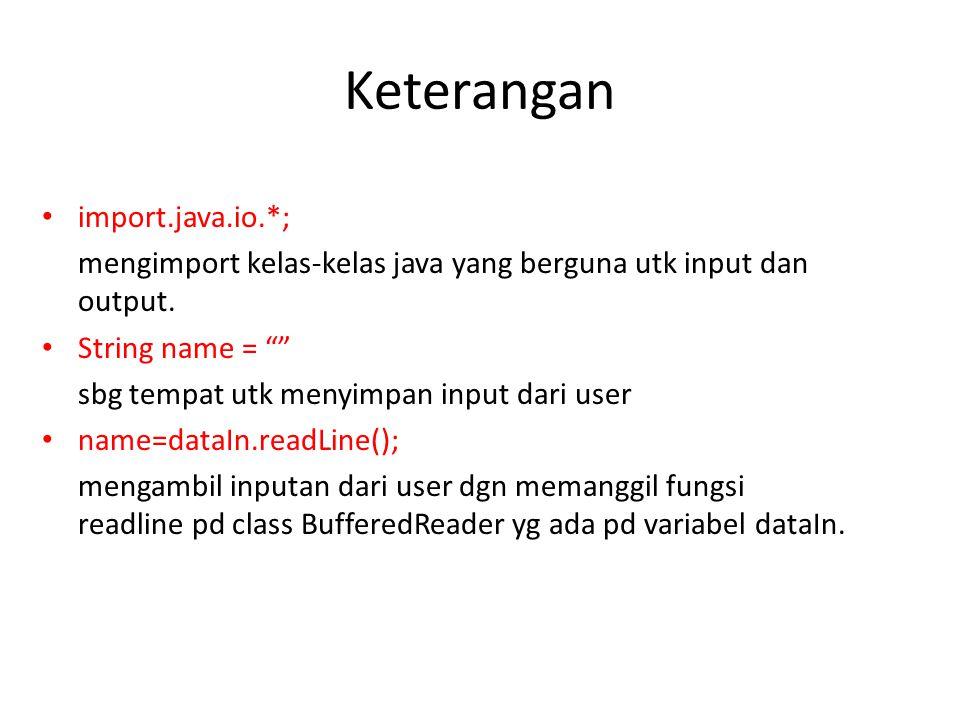 """Keterangan import.java.io.*; mengimport kelas-kelas java yang berguna utk input dan output. String name = """""""" sbg tempat utk menyimpan input dari user"""