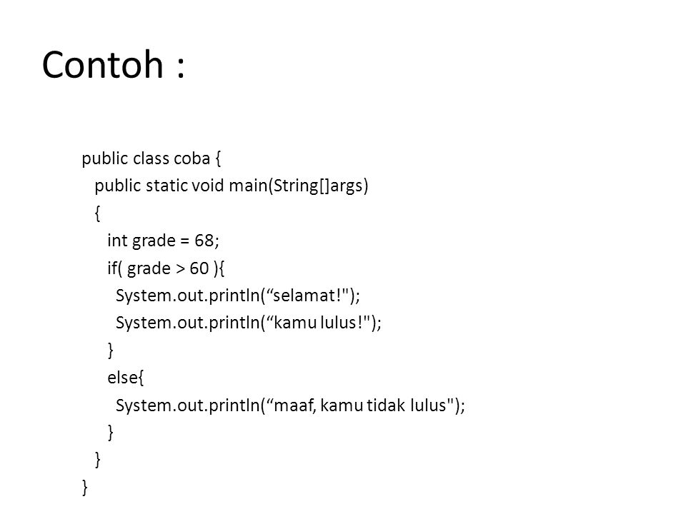"Contoh : public class coba { public static void main(String[]args) { int grade = 68; if( grade > 60 ){ System.out.println(""selamat!"