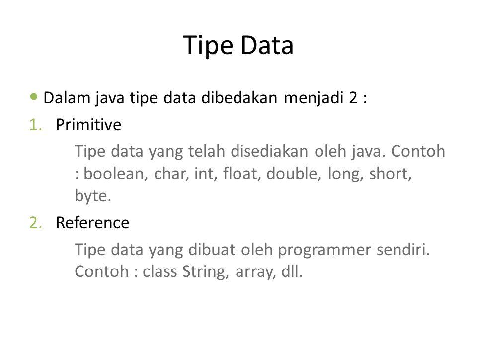Tipe Data Dalam java tipe data dibedakan menjadi 2 : 1.Primitive Tipe data yang telah disediakan oleh java. Contoh : boolean, char, int, float, double