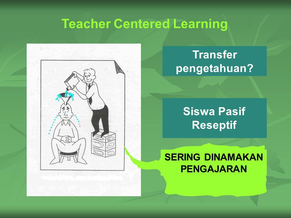 Siswa Pasif Reseptif Transfer pengetahuan SERING DINAMAKAN PENGAJARAN Teacher Centered Learning