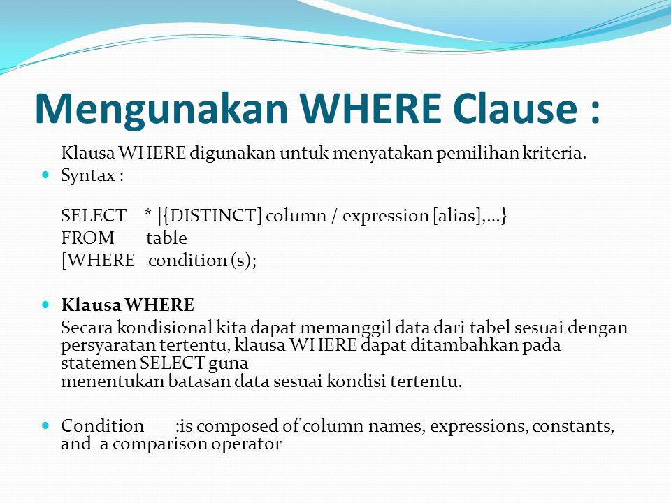 Mengunakan WHERE Clause : Klausa WHERE digunakan untuk menyatakan pemilihan kriteria. Syntax : SELECT * |{DISTINCT] column / expression [alias],…} FRO