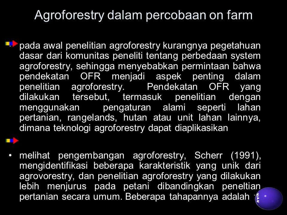 Agroforestry dalam percobaan on farm pada awal penelitian agroforestry kurangnya pegetahuan dasar dari komunitas peneliti tentang perbedaan system agr