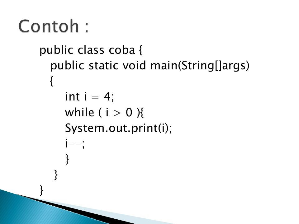 public class coba { public static void main(String[]args) { int i = 4; while ( i > 0 ){ System.out.print(i); i--; }