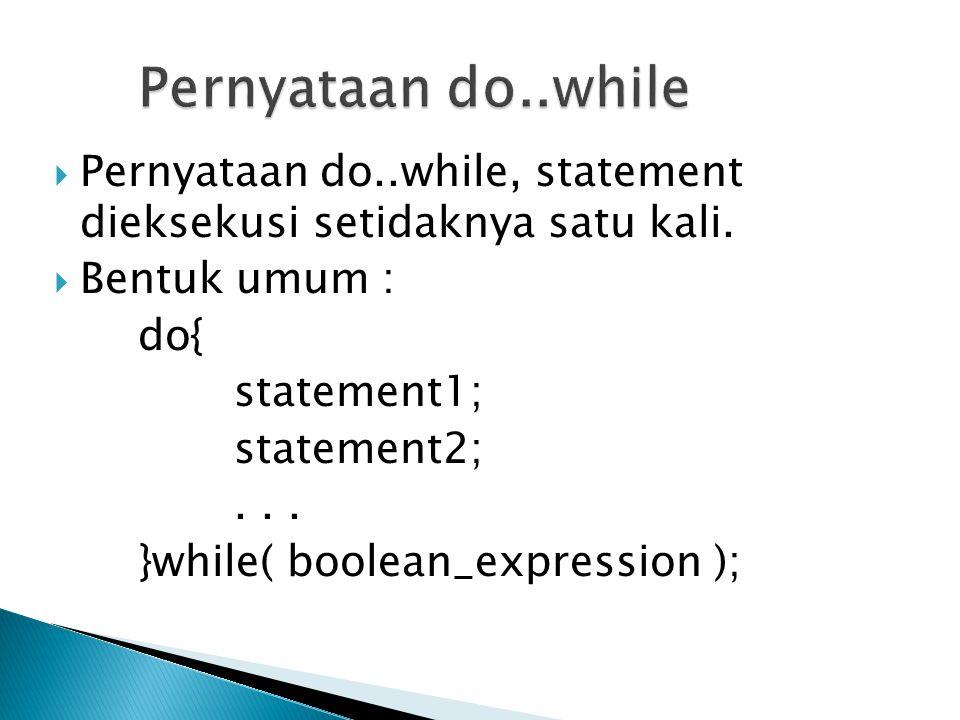  Pernyataan do..while, statement dieksekusi setidaknya satu kali.  Bentuk umum : do{ statement1; statement2;... }while( boolean_expression );