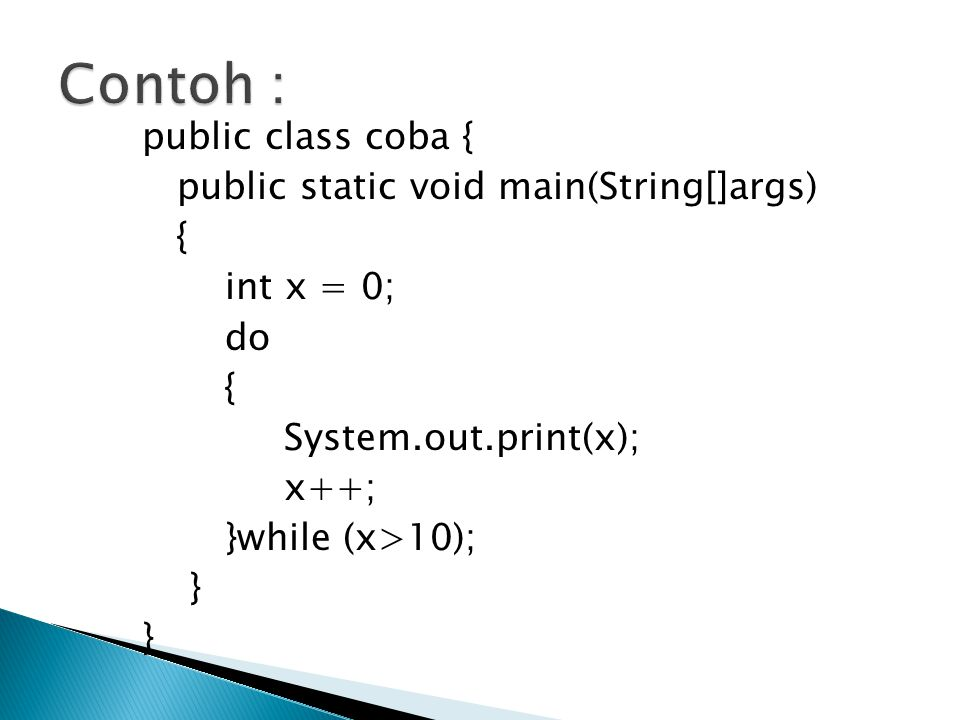 public class coba { public static void main(String[]args) { int x = 0; do { System.out.print(x); x++; }while (x>10); }