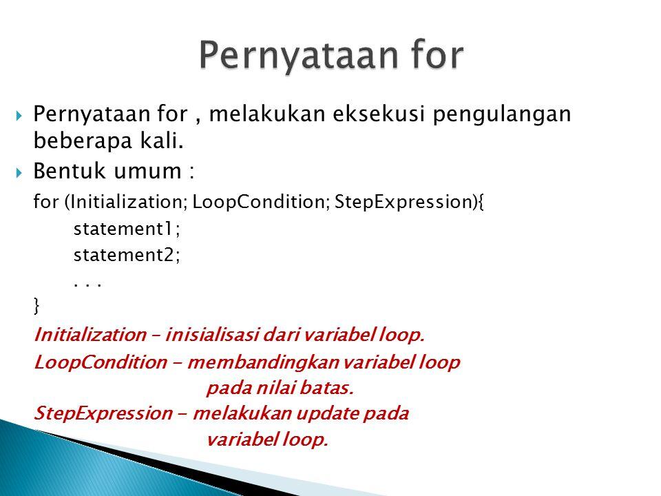  Pernyataan for, melakukan eksekusi pengulangan beberapa kali.  Bentuk umum : for (Initialization; LoopCondition; StepExpression){ statement1; state