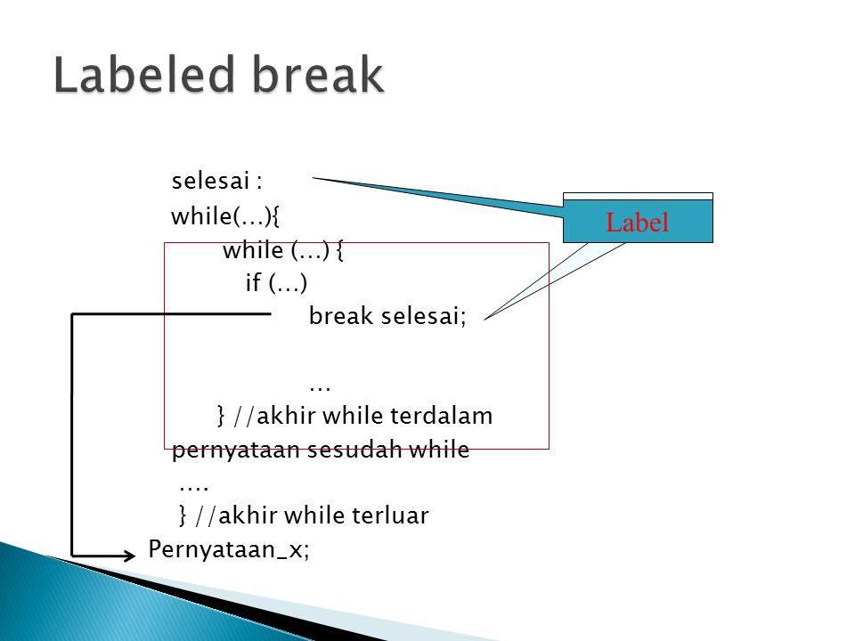 selesai : while(…){ if (…) break selesai; … } //akhir while terdalam pernyataan sesudah while …. } //akhir while terluar Pernyataan_x; Label