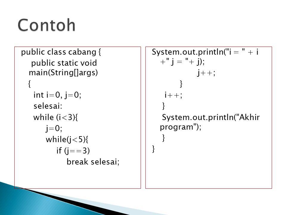 public class cabang { public static void main(String[]args) { int i=0, j=0; selesai: while (i<3){ j=0; while(j<5){ if (j==3) break selesai; System.out